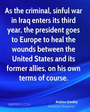 Andrew Greeley - As the criminal, sinful war in Iraq enters its third year, the president goes to Europe to heal the wounds between the United States and its former allies, on his own terms of course.