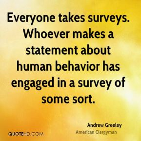 Andrew Greeley - Everyone takes surveys. Whoever makes a statement about human behavior has engaged in a survey of some sort.