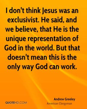 I don't think Jesus was an exclusivist. He said, and we believe, that He is the unique representation of God in the world. But that doesn't mean this is the only way God can work.