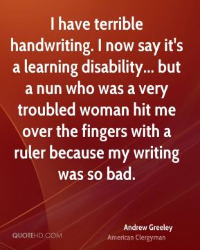 Andrew Greeley - I have terrible handwriting. I now say it's a learning disability... but a nun who was a very troubled woman hit me over the fingers with a ruler because my writing was so bad.