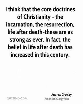 Andrew Greeley - I think that the core doctrines of Christianity - the incarnation, the resurrection, life after death-these are as strong as ever. In fact, the belief in life after death has increased in this century.