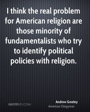 Andrew Greeley - I think the real problem for American religion are those minority of fundamentalists who try to identify political policies with religion.