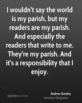 I wouldn't say the world is my parish, but my readers are my parish. And especially the readers that write to me. They're my parish. And it's a responsibility that I enjoy.