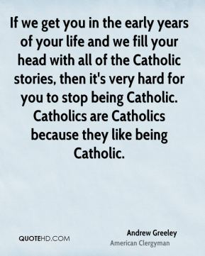 If we get you in the early years of your life and we fill your head with all of the Catholic stories, then it's very hard for you to stop being Catholic. Catholics are Catholics because they like being Catholic.