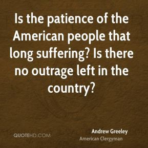 Andrew Greeley - Is the patience of the American people that long suffering? Is there no outrage left in the country?