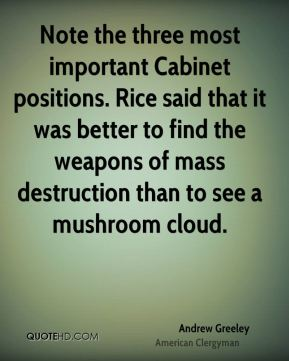 Andrew Greeley - Note the three most important Cabinet positions. Rice said that it was better to find the weapons of mass destruction than to see a mushroom cloud.