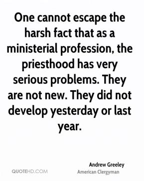 One cannot escape the harsh fact that as a ministerial profession, the priesthood has very serious problems. They are not new. They did not develop yesterday or last year.