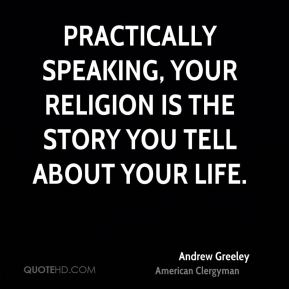 Practically speaking, your religion is the story you tell about your life.