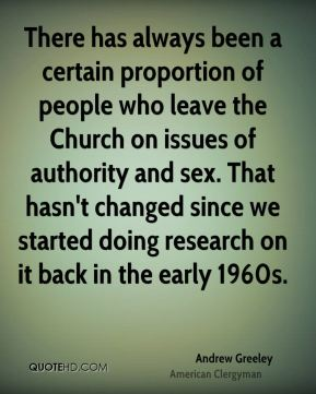 Andrew Greeley - There has always been a certain proportion of people who leave the Church on issues of authority and sex. That hasn't changed since we started doing research on it back in the early 1960s.