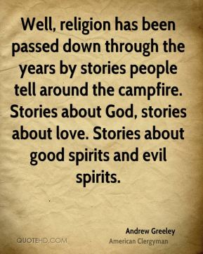 Well, religion has been passed down through the years by stories people tell around the campfire. Stories about God, stories about love. Stories about good spirits and evil spirits.
