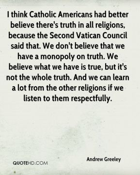 Andrew Greeley - I think Catholic Americans had better believe there's truth in all religions, because the Second Vatican Council said that. We don't believe that we have a monopoly on truth. We believe what we have is true, but it's not the whole truth. And we can learn a lot from the other religions if we listen to them respectfully.