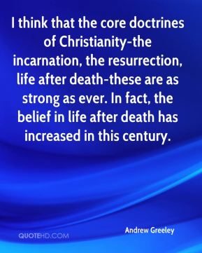 Andrew Greeley - I think that the core doctrines of Christianity-the incarnation, the resurrection, life after death-these are as strong as ever. In fact, the belief in life after death has increased in this century.