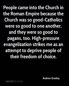 People came into the Church in the Roman Empire because the Church was so good-Catholics were so good to one another, and they were so good to pagans, too. High-pressure evangelization strikes me as an attempt to deprive people of their freedom of choice.