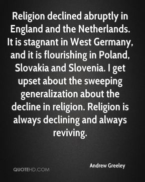 Religion declined abruptly in England and the Netherlands. It is stagnant in West Germany, and it is flourishing in Poland, Slovakia and Slovenia. I get upset about the sweeping generalization about the decline in religion. Religion is always declining and always reviving.