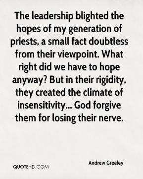 The leadership blighted the hopes of my generation of priests, a small fact doubtless from their viewpoint. What right did we have to hope anyway? But in their rigidity, they created the climate of insensitivity... God forgive them for losing their nerve.