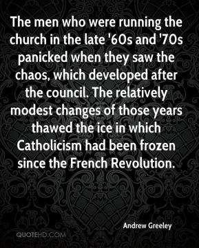 The men who were running the church in the late '60s and '70s panicked when they saw the chaos, which developed after the council. The relatively modest changes of those years thawed the ice in which Catholicism had been frozen since the French Revolution.