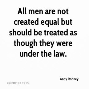 Andy Rooney - All men are not created equal but should be treated as though they were under the law.