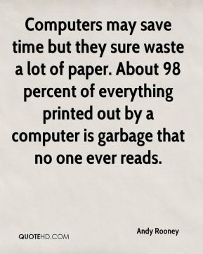 Andy Rooney - Computers may save time but they sure waste a lot of paper. About 98 percent of everything printed out by a computer is garbage that no one ever reads.