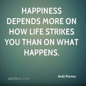 Andy Rooney - Happiness depends more on how life strikes you than on what happens.