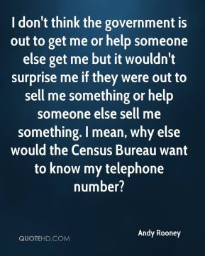 I don't think the government is out to get me or help someone else get me but it wouldn't surprise me if they were out to sell me something or help someone else sell me something. I mean, why else would the Census Bureau want to know my telephone number?