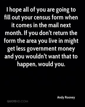 I hope all of you are going to fill out your census form when it comes in the mail next month. If you don't return the form the area you live in might get less government money and you wouldn't want that to happen, would you.