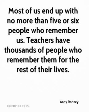 Most of us end up with no more than five or six people who remember us. Teachers have thousands of people who remember them for the rest of their lives.