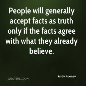 People will generally accept facts as truth only if the facts agree with what they already believe.