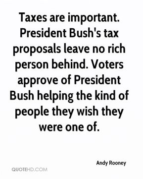 Taxes are important. President Bush's tax proposals leave no rich person behind. Voters approve of President Bush helping the kind of people they wish they were one of.