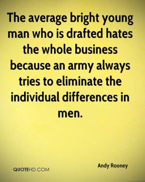 Andy Rooney - The average bright young man who is drafted hates the whole business because an army always tries to eliminate the individual differences in men.