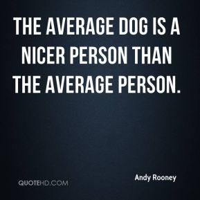 Andy Rooney - The average dog is a nicer person than the average person.