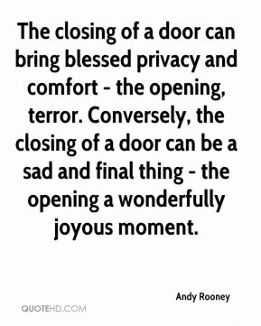 Andy Rooney - The closing of a door can bring blessed privacy and comfort - the opening, terror. Conversely, the closing of a door can be a sad and final thing - the opening a wonderfully joyous moment.