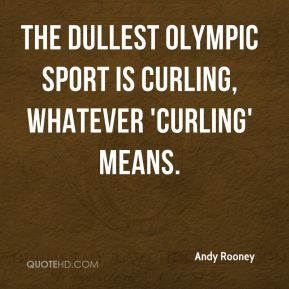 Andy Rooney - The dullest Olympic sport is curling, whatever 'curling' means.