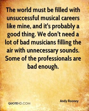 Andy Rooney - The world must be filled with unsuccessful musical careers like mine, and it's probably a good thing. We don't need a lot of bad musicians filling the air with unnecessary sounds. Some of the professionals are bad enough.