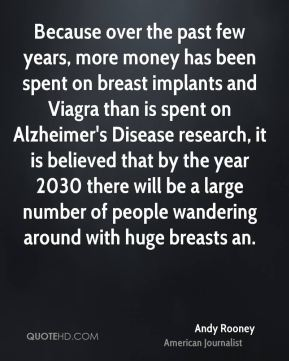 Andy Rooney - Because over the past few years, more money has been spent on breast implants and Viagra than is spent on Alzheimer's Disease research, it is believed that by the year 2030 there will be a large number of people wandering around with huge breasts an.