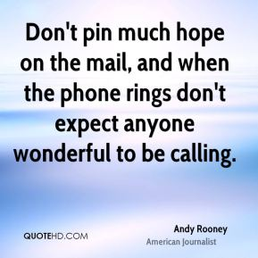 Andy Rooney - Don't pin much hope on the mail, and when the phone rings don't expect anyone wonderful to be calling.