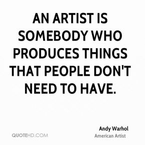 An artist is somebody who produces things that people don't need to have.
