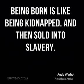 Being born is like being kidnapped. And then sold into slavery.