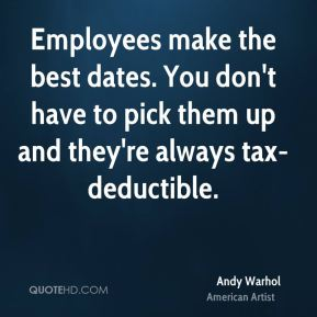 Andy Warhol - Employees make the best dates. You don't have to pick them up and they're always tax-deductible.