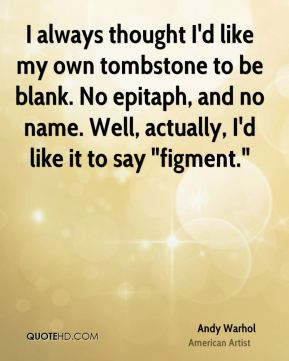 "I always thought I'd like my own tombstone to be blank. No epitaph, and no name. Well, actually, I'd like it to say ""figment."""