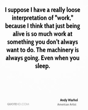"Andy Warhol - I suppose I have a really loose interpretation of ""work,"" because I think that just being alive is so much work at something you don't always want to do. The machinery is always going. Even when you sleep."