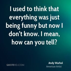 Andy Warhol - I used to think that everything was just being funny but now I don't know. I mean, how can you tell?