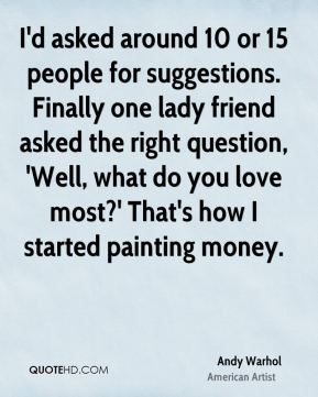 Andy Warhol - I'd asked around 10 or 15 people for suggestions. Finally one lady friend asked the right question, 'Well, what do you love most?' That's how I started painting money.