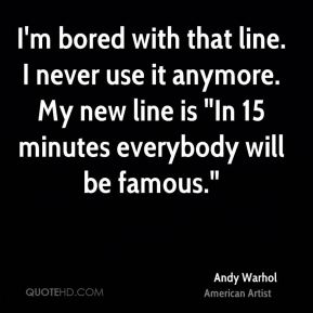 "Andy Warhol - I'm bored with that line. I never use it anymore. My new line is ""In 15 minutes everybody will be famous."""