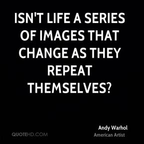 Andy Warhol - Isn't life a series of images that change as they repeat themselves?