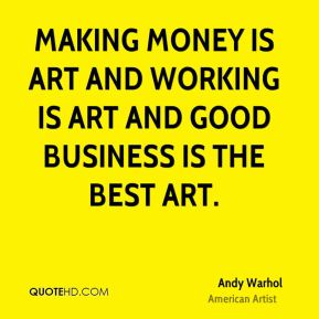 Making money is art and working is art and good business is the best art.