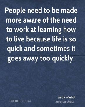 People need to be made more aware of the need to work at learning how to live because life is so quick and sometimes it goes away too quickly.
