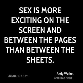 Andy Warhol - Sex is more exciting on the screen and between the pages than between the sheets.
