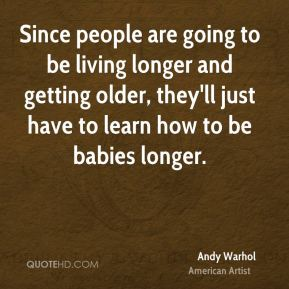 Since people are going to be living longer and getting older, they'll just have to learn how to be babies longer.