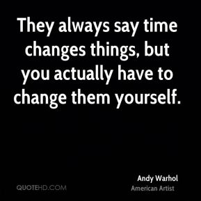 They always say time changes things, but you actually have to change them yourself.