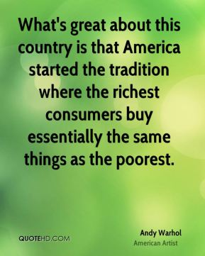 Andy Warhol - What's great about this country is that America started the tradition where the richest consumers buy essentially the same things as the poorest.